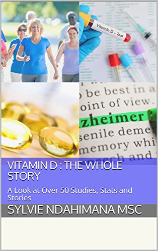 Vitamin D : The Whole Story: A Look at Over 50 Studies, Stats and Stories