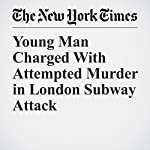 Young Man Charged With Attempted Murder in London Subway Attack | Patrick Kingsley
