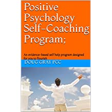 Positive Psychology Self-Coaching Program;: An evidence-based self help program designed for you to flourish (Kindle only v2) (English Edition)