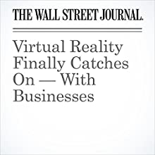 Virtual Reality Finally Catches On — With Businesses Other by Betsy Morris Narrated by Alexander Quincy