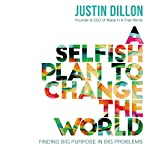 A Selfish Plan to Change the World: Finding Big Purpose in Big Problems | Justin Dillon