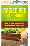 Raised Bed Gardening: How To Build, Maintain And Best Use Raised Garden Beds (beginners raised bed gardening, square foot gardening, vegetable gardening, raised bed vegetables, beginners gardening)