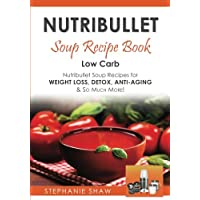 Nutribullet Soup Recipe Book: Low Carb Nutribullet Soup Recipes for Weight Loss, Detox, Anti-Aging & So Much More…