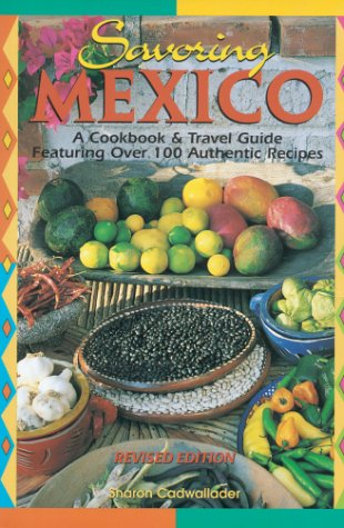 Savoring Mexico: A Cookbook & Travel Guide to the Recipes & Regions of Mexico by Sharon Cadwallader