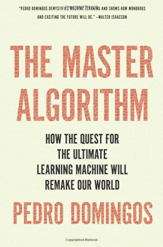 The Master Algorithm: How the Quest for the Ultimate Learning Machine Will Remake Our World cover