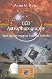 CCD Astrophotography : High Quality Imaging from the Suburbs, Stuart, Adam M., 0387262415