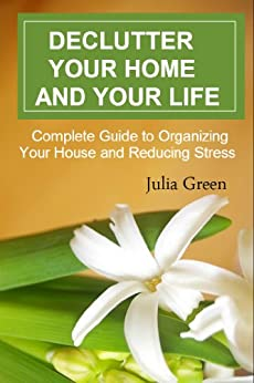 Declutter Your Home and Your Life. Complete Guide to Organizing Your House and Reducing Stress by [Green, Julia]