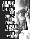 Quotes:101+ Greatest Quotes on life, goal and Success from famous people around the world: Greatest and most powerful quotes ever used by leaders around ... from the famous people ever lived Book 3)