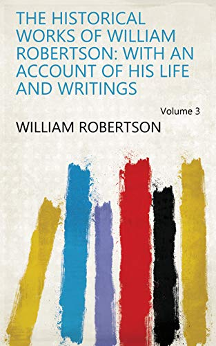 The historical works of William Robertson: with an account of his life and writings Volume 3