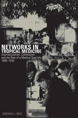 Networks in Tropical Medicine: Internationalism, Colonialism, and the Rise of a Medical Specialty, 1890–1930