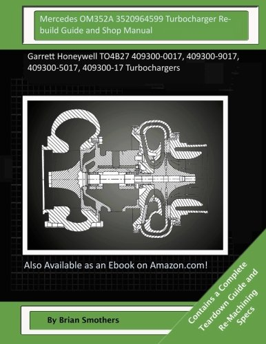 Download Mercedes OM352A 3520964599 Turbocharger Rebuild Guide and Shop Manual: Garrett Honeywell TO4B27 409300-0017, 409300-9017, 409300-5017, 409300-17 Turbochargers pdf epub