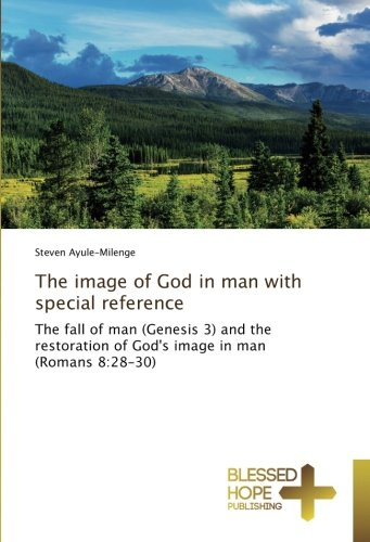 Read Online The image of God in man with special reference: The fall of man (Genesis 3) and the restoration of God's image in man (Romans 8:28-30) ebook