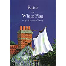 Raise the White Flag: A Life in Occupied Jersey