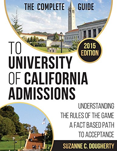 The 2015 Complete Guide to University of California Admissions: Understanding the Rules of the Game - A Fact Based Path to Acceptance