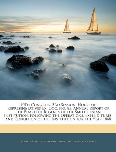Read Online 40Th Congress, 3Rd Session. House of Represen6Tatives Ex. Doc. No. 83. Annual Report of the Board of Regents of the Smithsonian Institution, Following ... of the Institution for the Year 1868 PDF