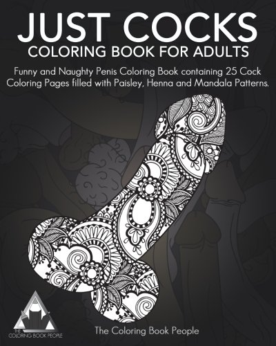 Just Cocks Coloring Book For Adults: Funny and Naughty Penis Coloring Book containing 25 Cock Coloring Pages filled with Paisley, Henna and Mandala Patterns.