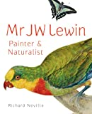 Mr J W Lewin : Painter and Naturalist, Neville, Richard, 1742233279