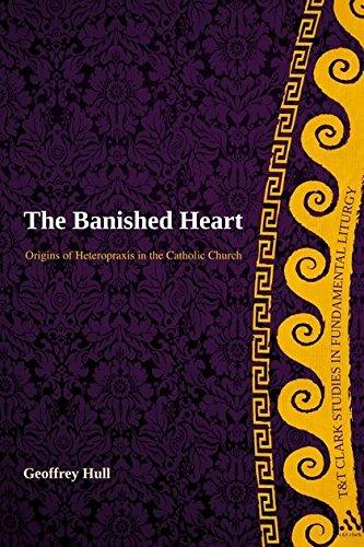 The Banished Heart: Origins of Heteropraxis in the Catholic Church (T&T Clark Studies in Fundamental Liturgy)