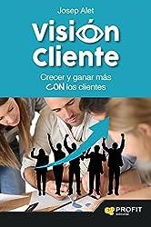 Visión cliente: Crecer y ganar más con los clientes (Spanish Edition)