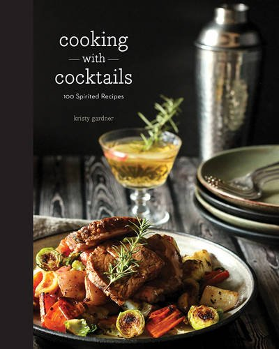 Cooking with Cocktails: 100 Spirited Recipes by Kristy Gardner