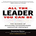 All the Leader You Can Be: The Science of Achieving Extraordinary Executive Presence Audiobook by Suzanne Bates Narrated by Barbara Hawkins-Scott