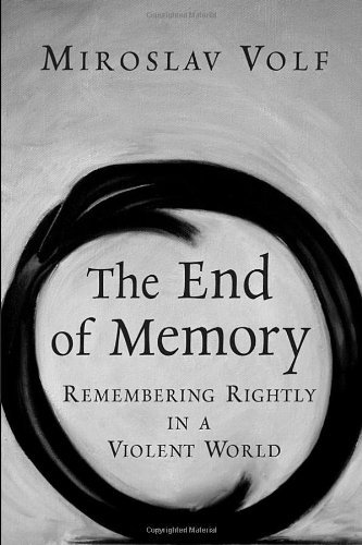 The end of memory remembering rightly in a violent world kindle the end of memory remembering rightly in a violent world by volf miroslav fandeluxe Choice Image