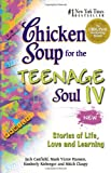 Chicken Soup for the Teenage Soul IV: More Stories of Life, Love and Learning (Chicken Soup for the Soul) (Bk. IV)