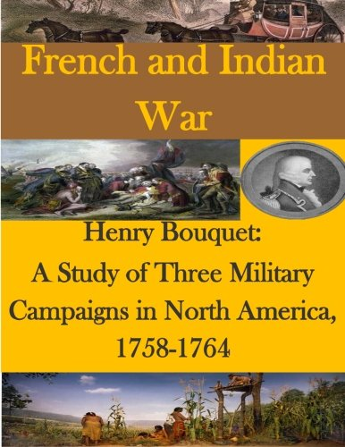 Henry Bouquet: A Study of Three Military Campaigns in North America, 1758-1764