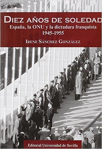 Diez Años De Soledad. España, La Onu Y La Dictadura Franquista 1945-1955: 281 Serie Historia y Geografía: Amazon.es: Sánchez González, Irene: Libros