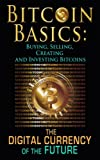 Bitcoin Basics: Buying, Selling, Creating and Investing Bitcoins – The Digital Currency of the Future (bitcoin, bitcoin beginner, bitcoin mining Book 1)
