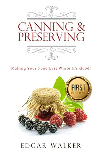 Canning and Preserving: Ultimate Complete Essential Guide From Beginner to Expert Meats, Vegetables, Fruits and Jams (Dehydrating, Larding, Freezing, Water Glassing Preserved, Jammed Recipes) by Edgar Walker