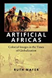 Artificial Africas: Colonial Images in the Times of Globalization (Reencounters with Colonialism: New Perspectives on the Americas)