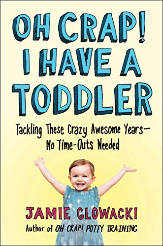 Pdf Parenting Oh Crap! I Have a Toddler: Tackling These Crazy Awesome Years―No Time-outs Needed (Oh Crap Parenting)