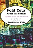 Fold Your Arms and Smile!, Randi Becker Walls, 1440198322