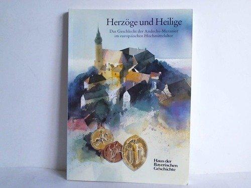 Herzöge und Heilige. Das Geschlecht der Andechs-Meranier im europäischen Hochmittelalter