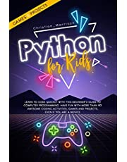 PYTHON FOR KIDS: Learn To Code Quickly With This Beginner's Guide To Computer Programming. Have Fun With More Than 40 Awesome Coding Activities, Games And Projects, Even If You Are A Novice