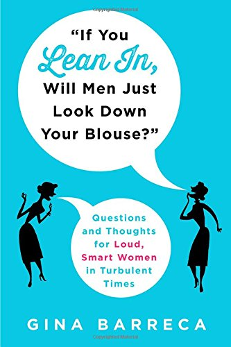 """If You Lean In, Will Men Just Look Down Your Blouse?"": Questions and Thoughts for Loud, Smart Women in Turbulent Times"