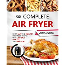 THE COMPLETE AIR FRYER COOKBOOK: Super Easy and Healthy Fried Food Recipes with Low Salt, Low Fat, and Zero Guilt
