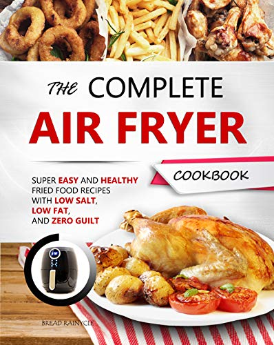 THE COMPLETE AIR FRYER COOKBOOK: Super Easy and Healthy Fried Food Recipes with Low Salt, Low Fat, and Zero Guilt by Bread Rainycle