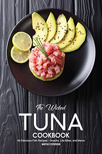 The Wicked Tuna Cookbook: 40 Fabulous Fish Recipes - Snacks, Lite Bites, and Mains (Greater Tuna)