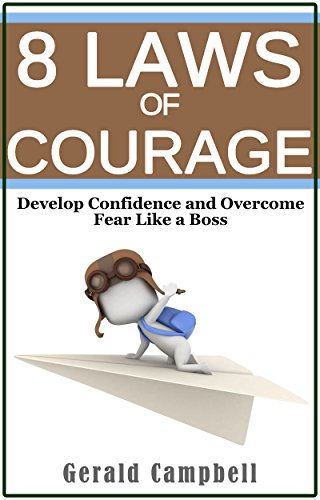 Courage: The 8 Laws of Courage: Develop Confidence and Overcome Fear Like a Boss (8 Laws of Self Improvement Book 5)