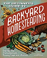 The Beginner's Guide to Backyard Homesteading: Step-by-Step Instructions for Raising Crops and Ani