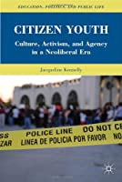 Citizen Youth: Culture, Activism, and Agency in a Neoliberal Era Front Cover