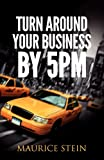 Turn Around Your Business by 5 PM, Maurice Stein, 0615592473