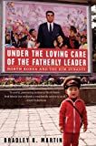Front cover for the book Under the Loving Care of the Fatherly Leader: North Korea and the Kim Dynasty by Bradley K. Martin