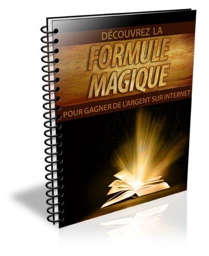 Découvrez La Formule Magique Pour Gagner De L'argent Sur Internet (French Edition)