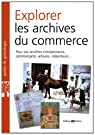 Explorer les archives du commerce : Pour vos ancêtres entrepreneurs, commerçants, artisans, colporteurs... par Mergnac