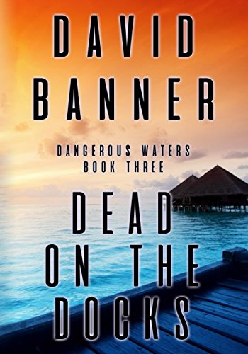 Dead On The Docks: Dangerous Waters Thriller Series: Book Three