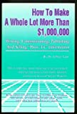 How to Make a Whole Lot More Than 1,000,000 Dollars Writing, Commissioning, Publishing and Selling 'How-to' Information, Jeffrey Lant, 0940374161