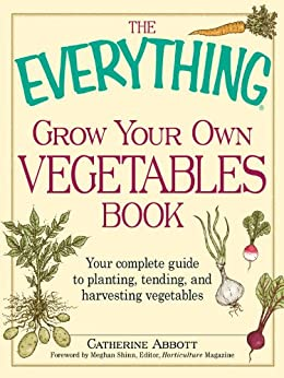 The Everything Grow Your Own Vegetables Book: Your Complete Guide to planting, tending, and harvesting vegetables (Everything®) by [Abbott, Catherine]